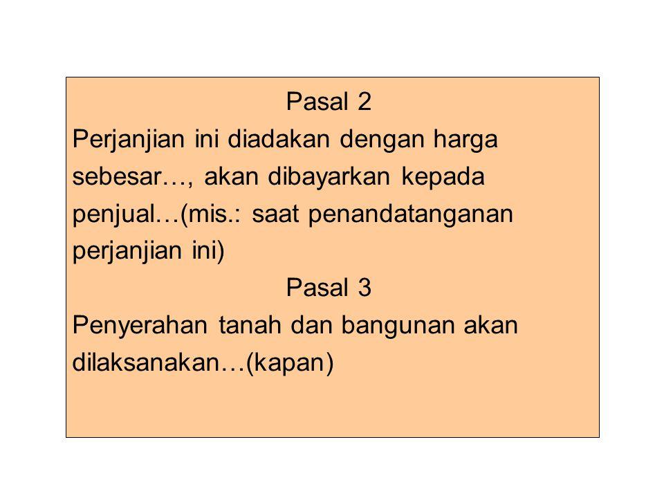 Pasal 2 Perjanjian ini diadakan dengan harga sebesar…, akan dibayarkan kepada penjual…(mis.: saat penandatanganan perjanjian ini) Pasal 3 Penyerahan tanah dan bangunan akan dilaksanakan…(kapan)