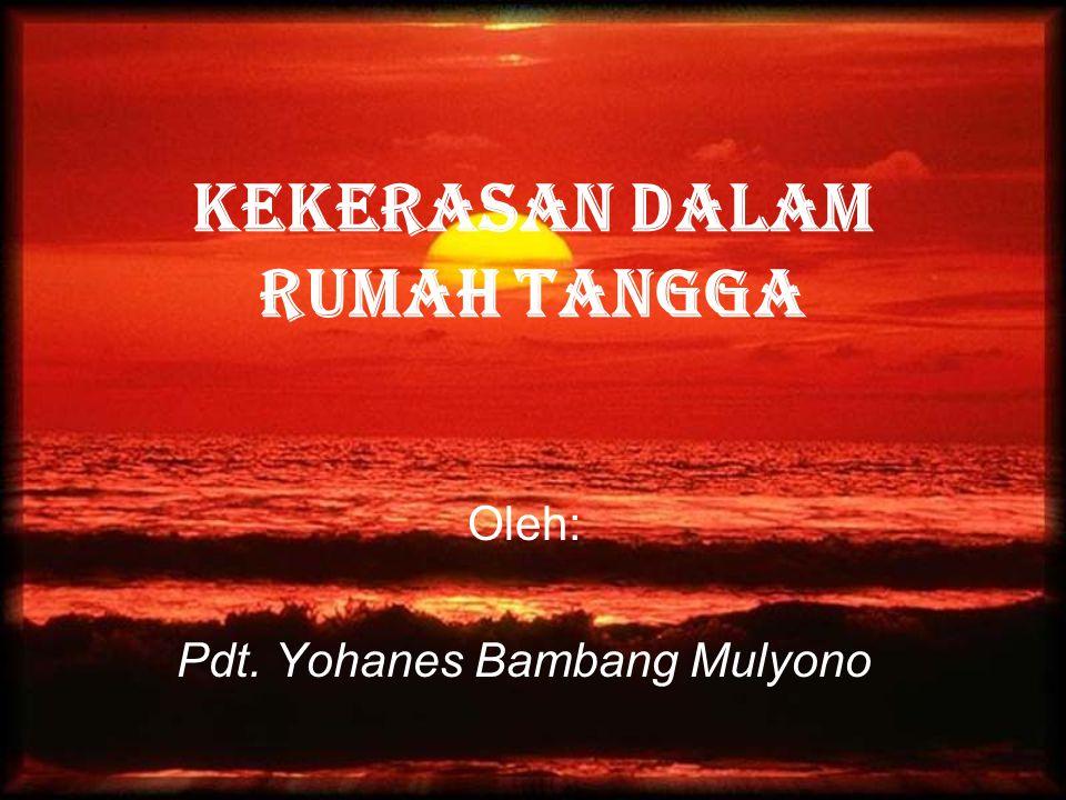 KEKERASAN DALAM RUMAH TANGGA Oleh: Pdt. Yohanes Bambang Mulyono