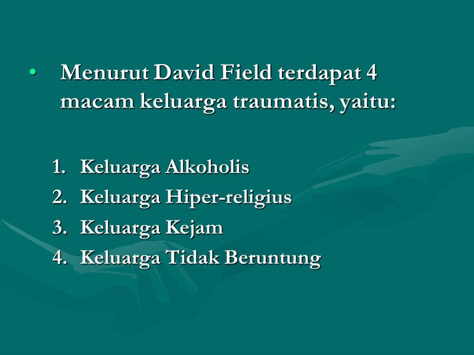 •Menurut David Field terdapat 4 macam keluarga traumatis, yaitu: 1.Keluarga Alkoholis 2.Keluarga Hiper-religius 3.Keluarga Kejam 4.Keluarga Tidak Beruntung
