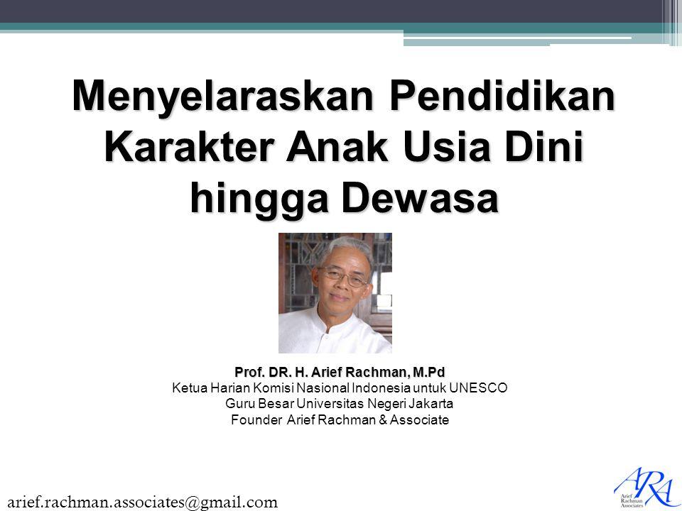 arief.rachman.associates@gmail.com Menyelaraskan Pendidikan Karakter Anak Usia Dini hingga Dewasa Prof. DR. H. Arief Rachman, M.Pd Ketua Harian Komisi