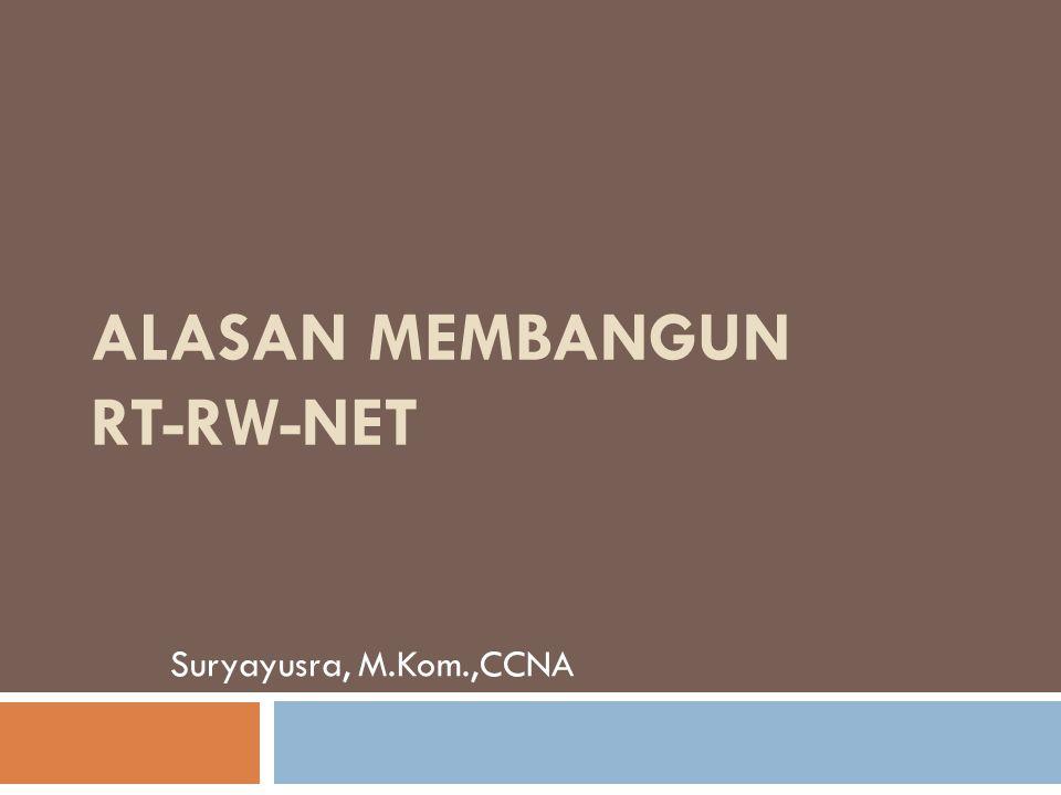 ALASAN MEMBANGUN RT-RW-NET Suryayusra, M.Kom.,CCNA