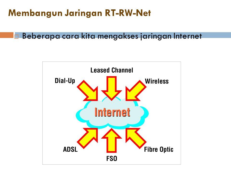 Membangun Jaringan RT-RW-Net  Beberapa cara kita mengakses jaringan Internet
