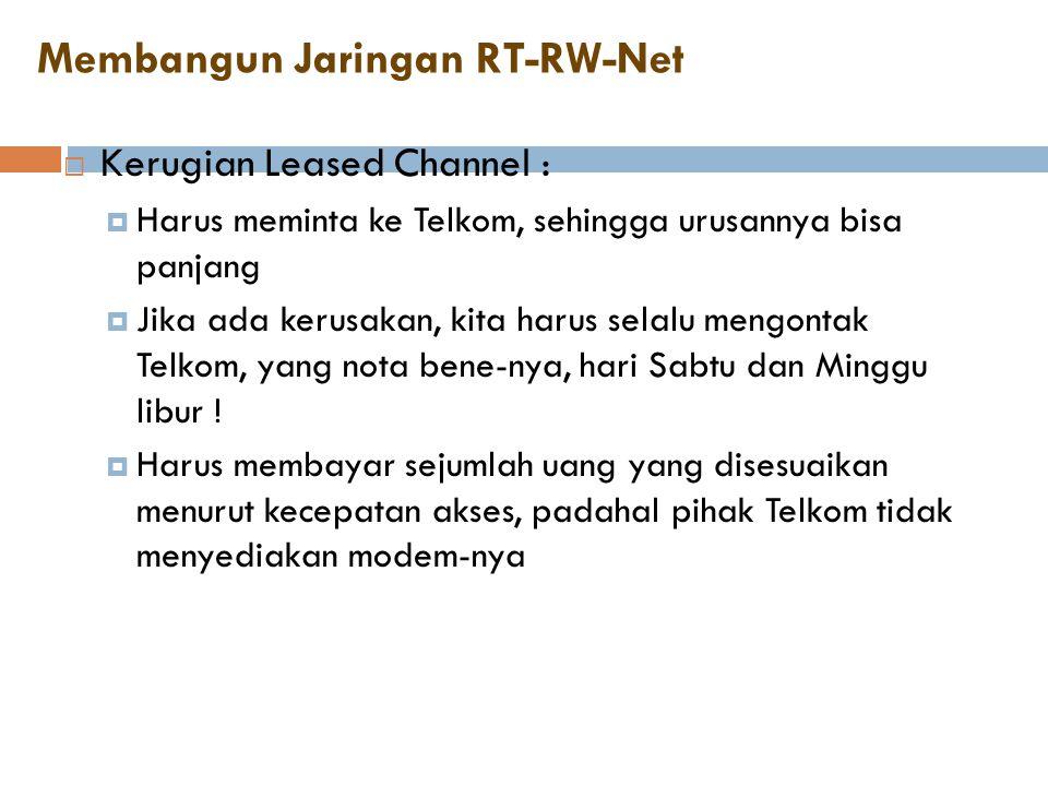 Membangun Jaringan RT-RW-Net  Kerugian Leased Channel :  Harus meminta ke Telkom, sehingga urusannya bisa panjang  Jika ada kerusakan, kita harus s
