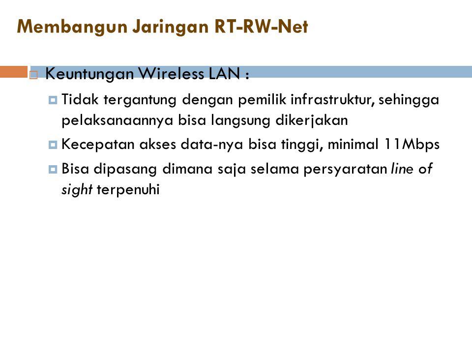 Membangun Jaringan RT-RW-Net  Keuntungan Wireless LAN :  Tidak tergantung dengan pemilik infrastruktur, sehingga pelaksanaannya bisa langsung dikerj