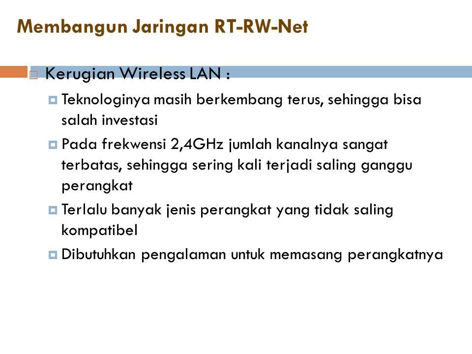Membangun Jaringan RT-RW-Net  Kerugian Wireless LAN :  Teknologinya masih berkembang terus, sehingga bisa salah investasi  Pada frekwensi 2,4GHz ju