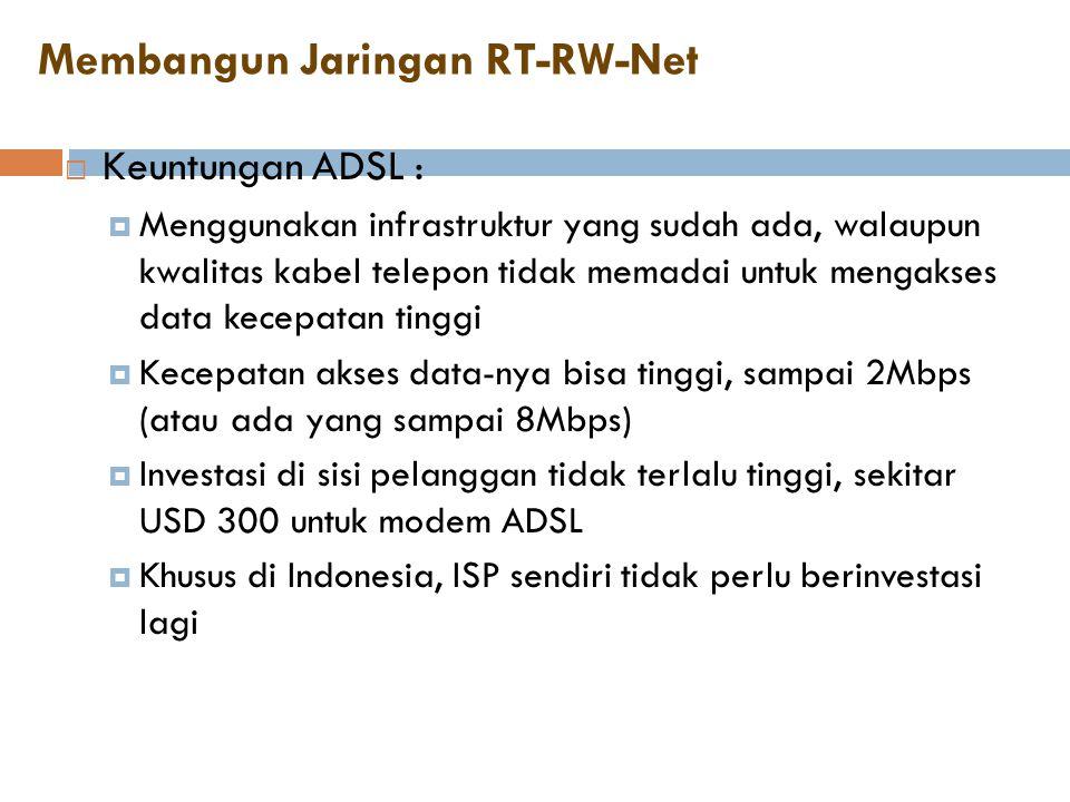 Membangun Jaringan RT-RW-Net  Keuntungan ADSL :  Menggunakan infrastruktur yang sudah ada, walaupun kwalitas kabel telepon tidak memadai untuk menga