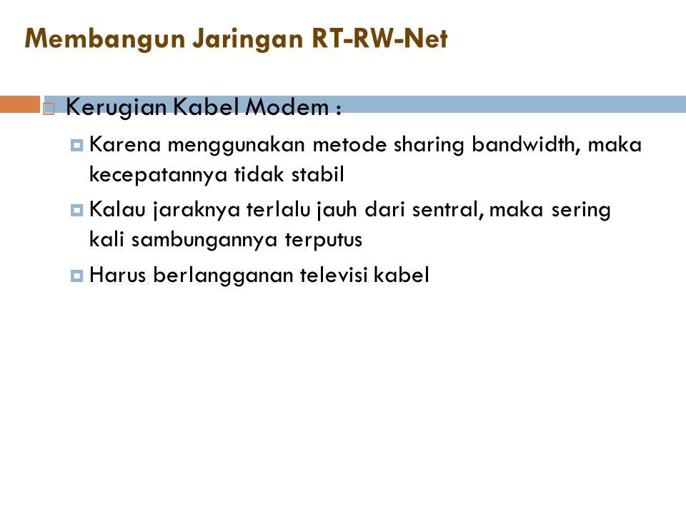 Membangun Jaringan RT-RW-Net  Kerugian Kabel Modem :  Karena menggunakan metode sharing bandwidth, maka kecepatannya tidak stabil  Kalau jaraknya t