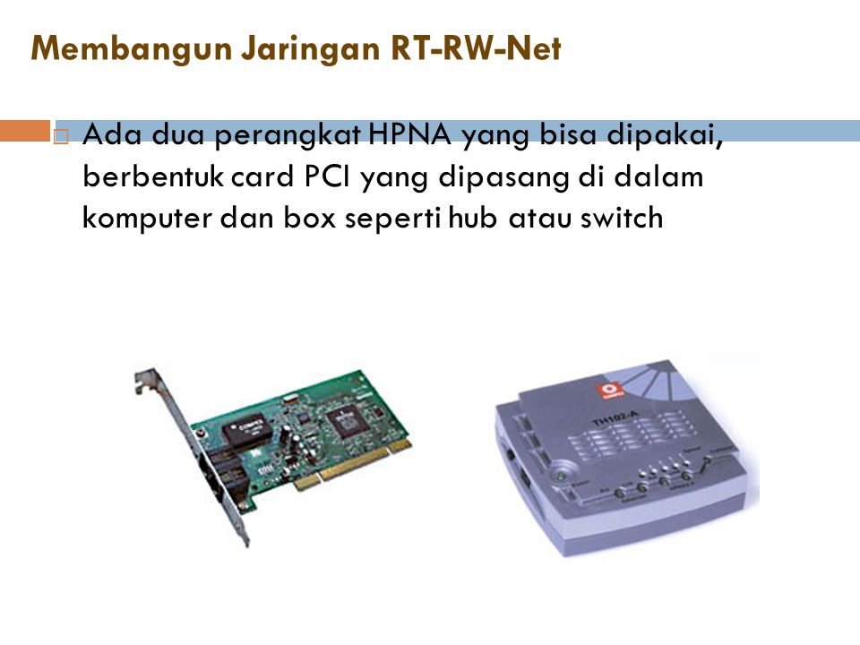 Membangun Jaringan RT-RW-Net  Ada dua perangkat HPNA yang bisa dipakai, berbentuk card PCI yang dipasang di dalam komputer dan box seperti hub atau s