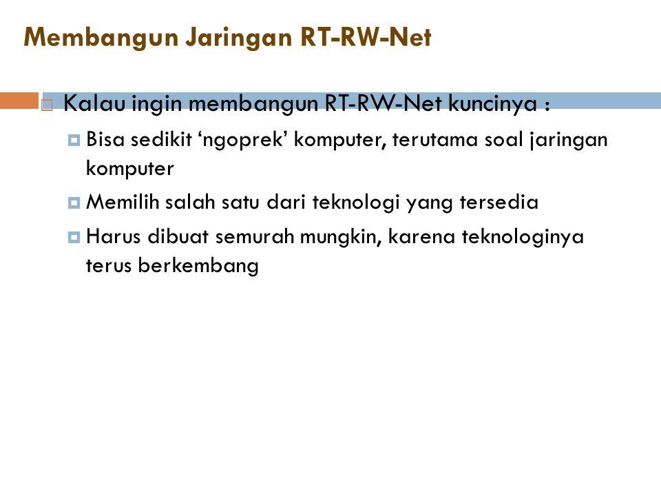Membangun Jaringan RT-RW-Net  Kalau ingin membangun RT-RW-Net kuncinya :  Bisa sedikit 'ngoprek' komputer, terutama soal jaringan komputer  Memilih
