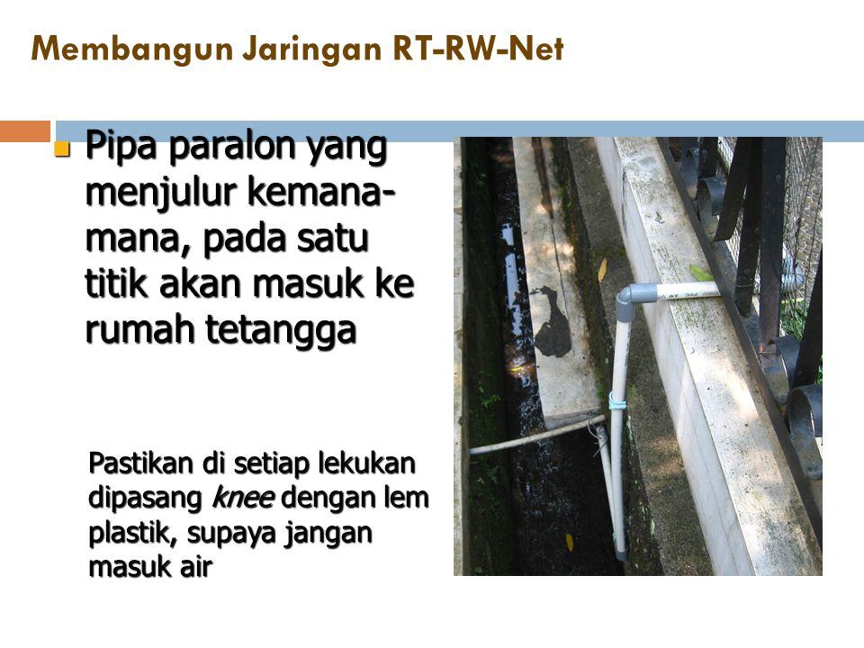 Membangun Jaringan RT-RW-Net  Pipa paralon yang menjulur kemana- mana, pada satu titik akan masuk ke rumah tetangga Pastikan di setiap lekukan dipasa