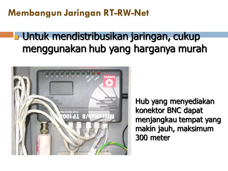 Membangun Jaringan RT-RW-Net  Untuk mendistribusikan jaringan, cukup menggunakan hub yang harganya murah Hub yang menyediakan konektor BNC dapat menj