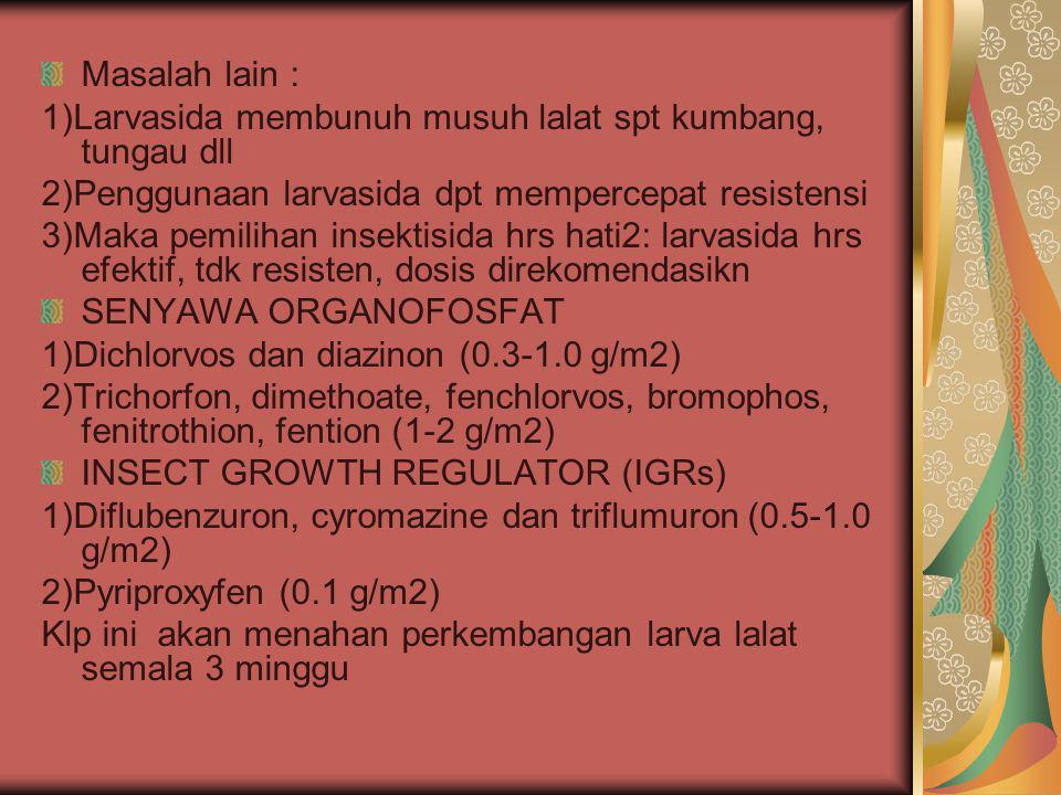 Masalah lain : 1)Larvasida membunuh musuh lalat spt kumbang, tungau dll 2)Penggunaan larvasida dpt mempercepat resistensi 3)Maka pemilihan insektisida hrs hati2: larvasida hrs efektif, tdk resisten, dosis direkomendasikn SENYAWA ORGANOFOSFAT 1)Dichlorvos dan diazinon (0.3-1.0 g/m2) 2)Trichorfon, dimethoate, fenchlorvos, bromophos, fenitrothion, fention (1-2 g/m2) INSECT GROWTH REGULATOR (IGRs) 1)Diflubenzuron, cyromazine dan triflumuron (0.5-1.0 g/m2) 2)Pyriproxyfen (0.1 g/m2) Klp ini akan menahan perkembangan larva lalat semala 3 minggu