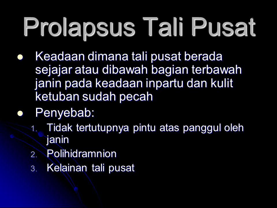 Prolapsus Tali Pusat  Keadaan dimana tali pusat berada sejajar atau dibawah bagian terbawah janin pada keadaan inpartu dan kulit ketuban sudah pecah  Penyebab: 1.