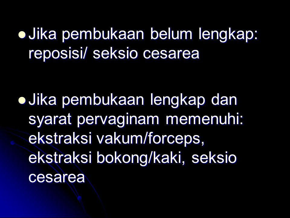  Jika pembukaan belum lengkap: reposisi/ seksio cesarea  Jika pembukaan lengkap dan syarat pervaginam memenuhi: ekstraksi vakum/forceps, ekstraksi bokong/kaki, seksio cesarea