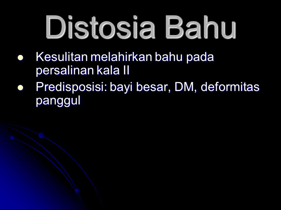 Distosia Bahu  Kesulitan melahirkan bahu pada persalinan kala II  Predisposisi: bayi besar, DM, deformitas panggul