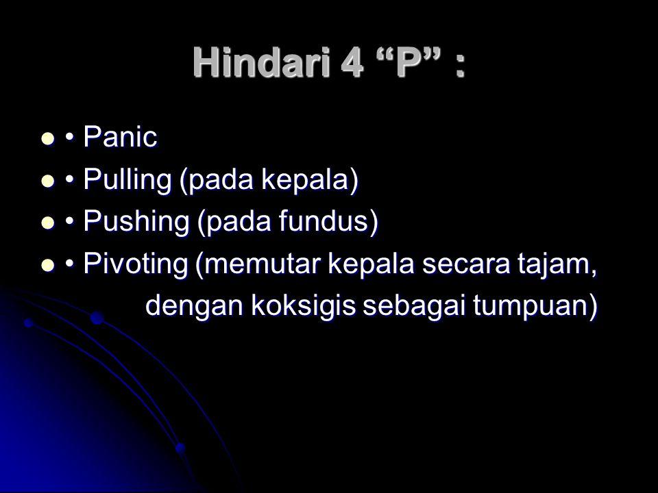 Hindari 4 P :  • Panic  • Pulling (pada kepala)  • Pushing (pada fundus)  • Pivoting (memutar kepala secara tajam, dengan koksigis sebagai tumpuan) dengan koksigis sebagai tumpuan)