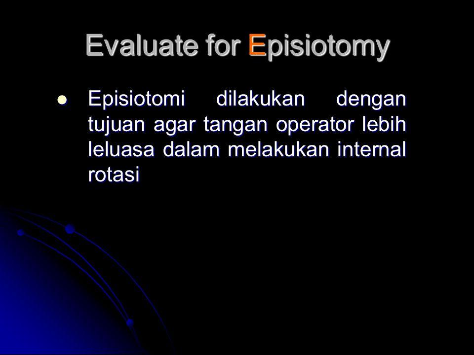 Evaluate for Episiotomy  Episiotomi dilakukan dengan tujuan agar tangan operator lebih leluasa dalam melakukan internal rotasi