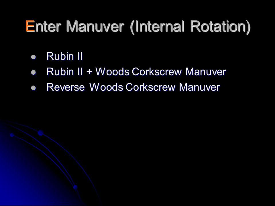 Enter Manuver (Internal Rotation)  Rubin II  Rubin II + Woods Corkscrew Manuver  Reverse Woods Corkscrew Manuver