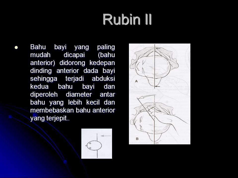 Rubin II  Bahu bayi yang paling mudah dicapai (bahu anterior) didorong kedepan dinding anterior dada bayi sehingga terjadi abduksi kedua bahu bayi dan diperoleh diameter antar bahu yang lebih kecil dan membebaskan bahu anterior yang terjepit..