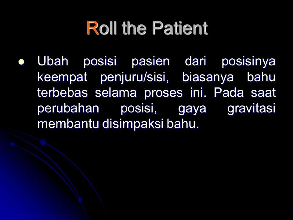 Roll the Patient  Ubah posisi pasien dari posisinya keempat penjuru/sisi, biasanya bahu terbebas selama proses ini.
