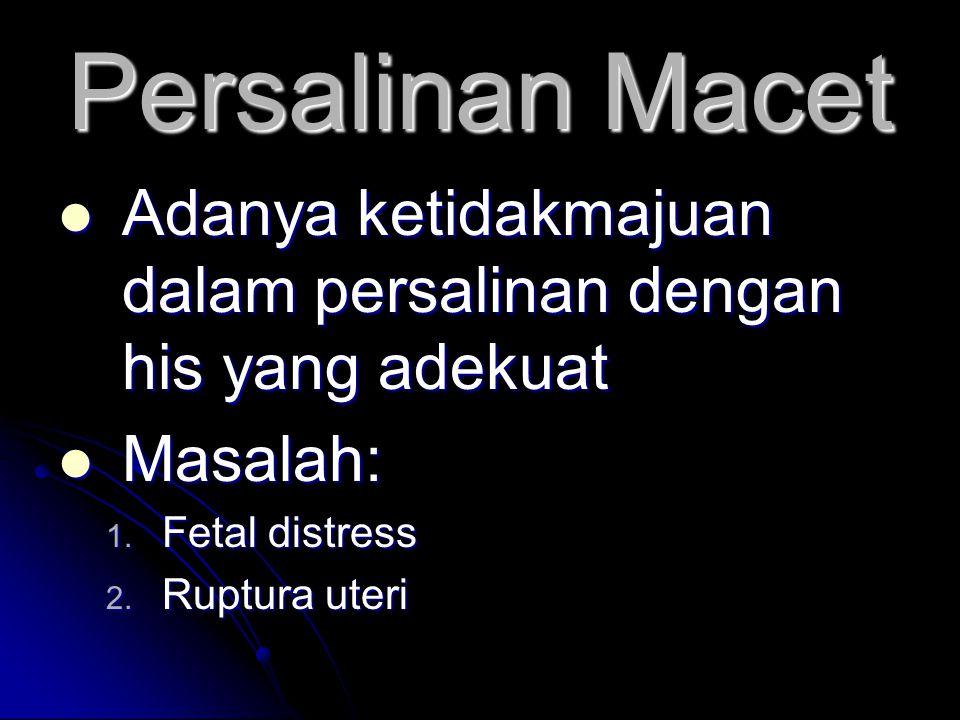 Persalinan Macet  Adanya ketidakmajuan dalam persalinan dengan his yang adekuat  Masalah: 1. Fetal distress 2. Ruptura uteri