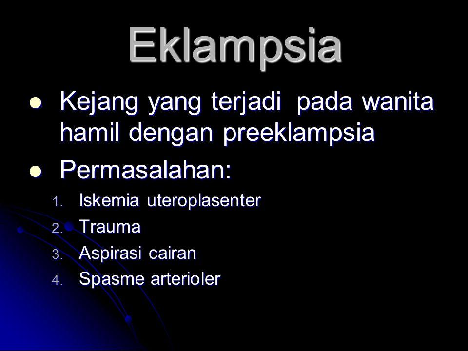 Eklampsia  Kejang yang terjadi pada wanita hamil dengan preeklampsia  Permasalahan: 1. Iskemia uteroplasenter 2. Trauma 3. Aspirasi cairan 4. Spasme