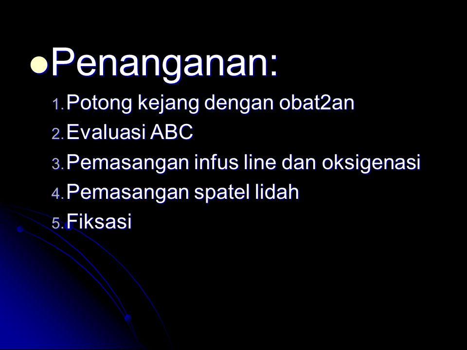  Penanganan: 1. Potong kejang dengan obat2an 2. Evaluasi ABC 3. Pemasangan infus line dan oksigenasi 4. Pemasangan spatel lidah 5. Fiksasi