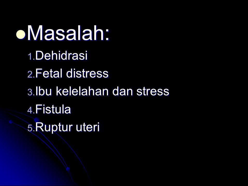  Masalah: 1. Dehidrasi 2. Fetal distress 3. Ibu kelelahan dan stress 4. Fistula 5. Ruptur uteri