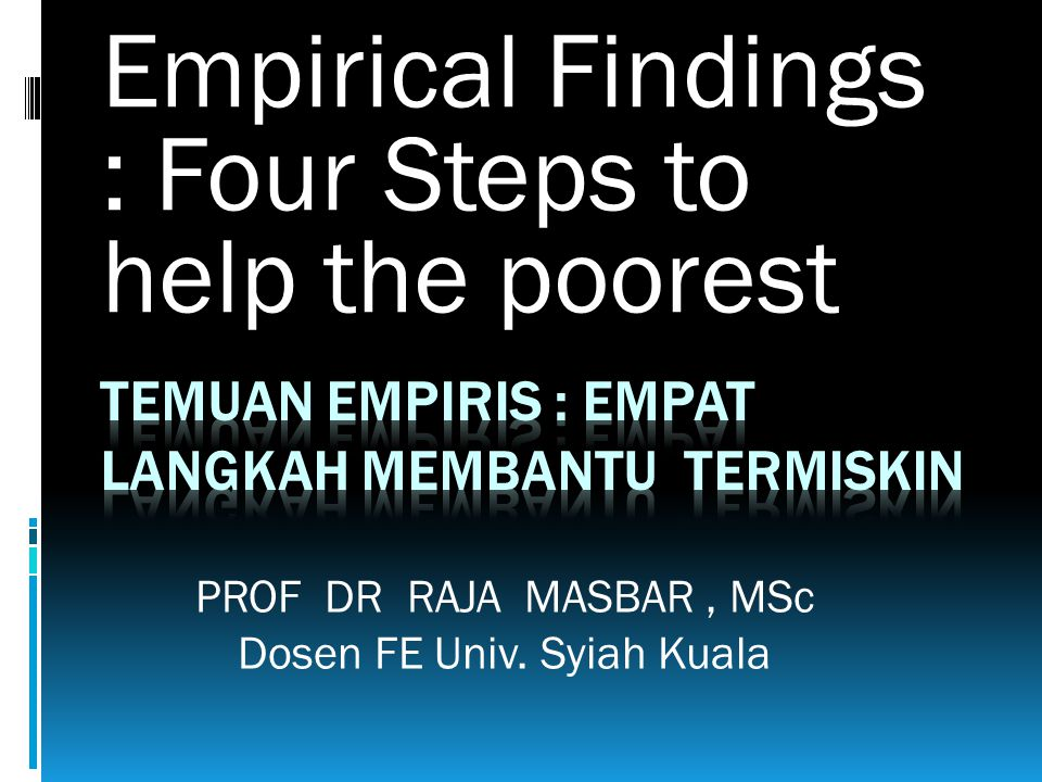 Empirical Findings : Four Steps to help the poorest PROF DR RAJA MASBAR, MSc Dosen FE Univ. Syiah Kuala