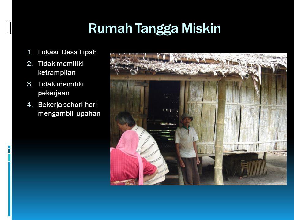 Rumah Tangga Miskin 1. Lokasi: Desa Lipah 2. Tidak memiliki ketrampilan 3. Tidak memiliki pekerjaan 4. Bekerja sehari-hari mengambil upahan