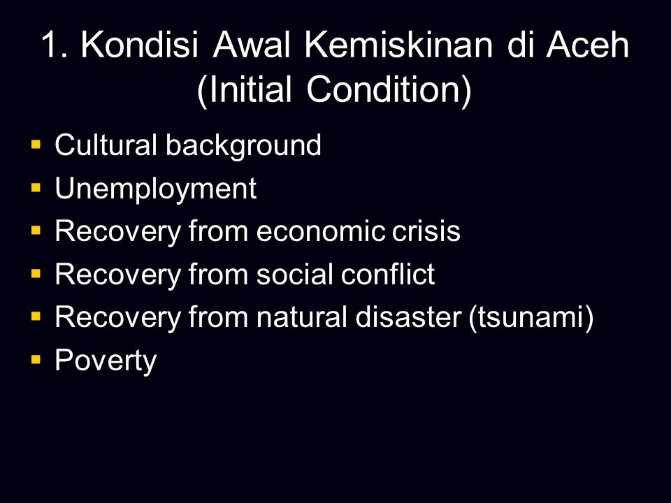 1. Kondisi Awal Kemiskinan di Aceh (Initial Condition)  Cultural background  Unemployment  Recovery from economic crisis  Recovery from social con