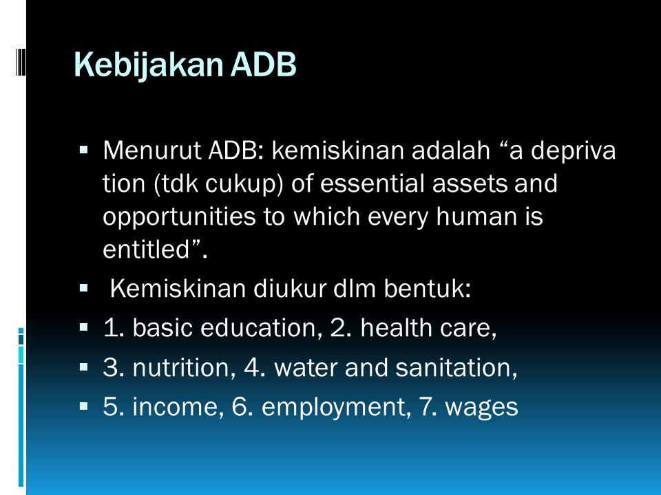 "Kebijakan ADB  Menurut ADB: kemiskinan adalah ""a depriva tion (tdk cukup) of essential assets and opportunities to which every human is entitled"". "