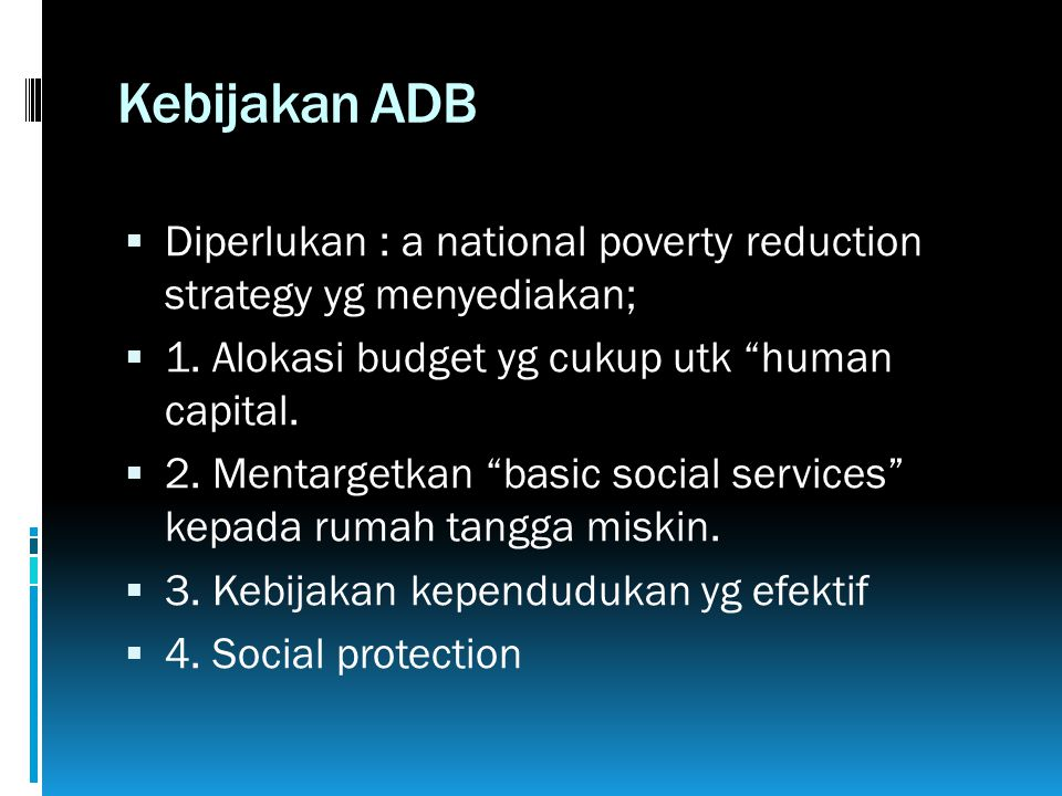 "Kebijakan ADB  Diperlukan : a national poverty reduction strategy yg menyediakan;  1. Alokasi budget yg cukup utk ""human capital.  2. Mentargetkan"