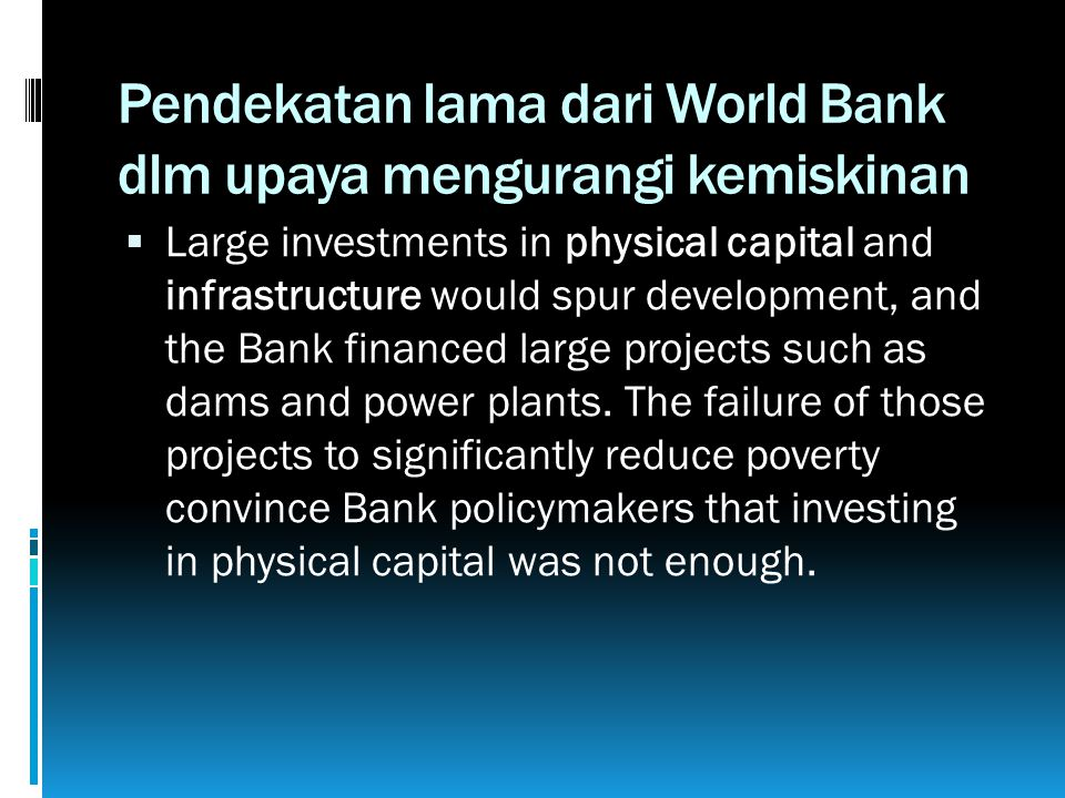 Pendekatan lama dari World Bank dlm upaya mengurangi kemiskinan  Large investments in physical capital and infrastructure would spur development, and