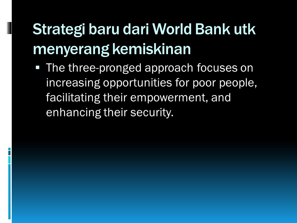 Strategi baru dari World Bank utk menyerang kemiskinan  The three-pronged approach focuses on increasing opportunities for poor people, facilitating their empowerment, and enhancing their security.