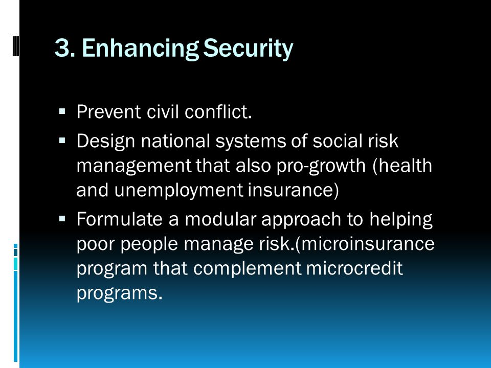 3. Enhancing Security  Prevent civil conflict.  Design national systems of social risk management that also pro-growth (health and unemployment insu