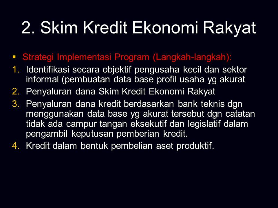 2. Skim Kredit Ekonomi Rakyat  Strategi Implementasi Program (Langkah-langkah): 1.Identifikasi secara objektif pengusaha kecil dan sektor informal (p