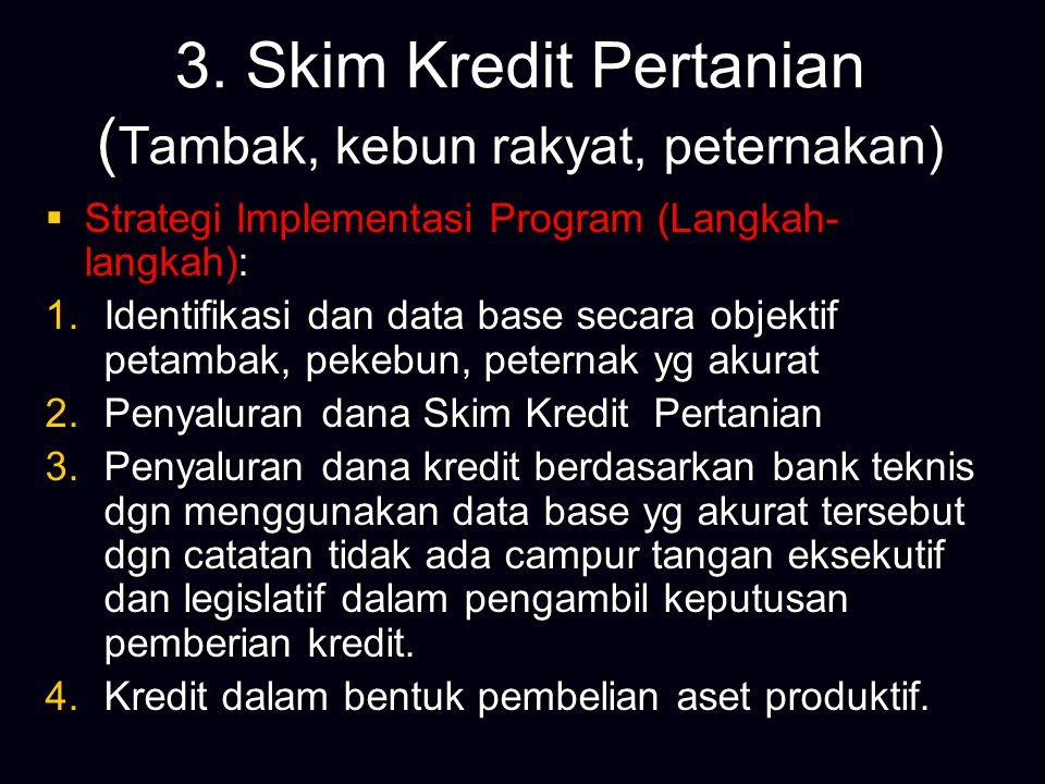 3. Skim Kredit Pertanian ( Tambak, kebun rakyat, peternakan)  Strategi Implementasi Program (Langkah- langkah): 1.Identifikasi dan data base secara o