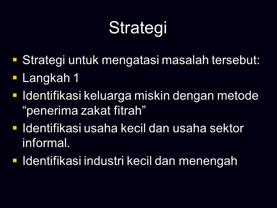 Strategi  Strategi untuk mengatasi masalah tersebut:  Langkah 1  Identifikasi keluarga miskin dengan metode penerima zakat fitrah  Identifikasi usaha kecil dan usaha sektor informal.