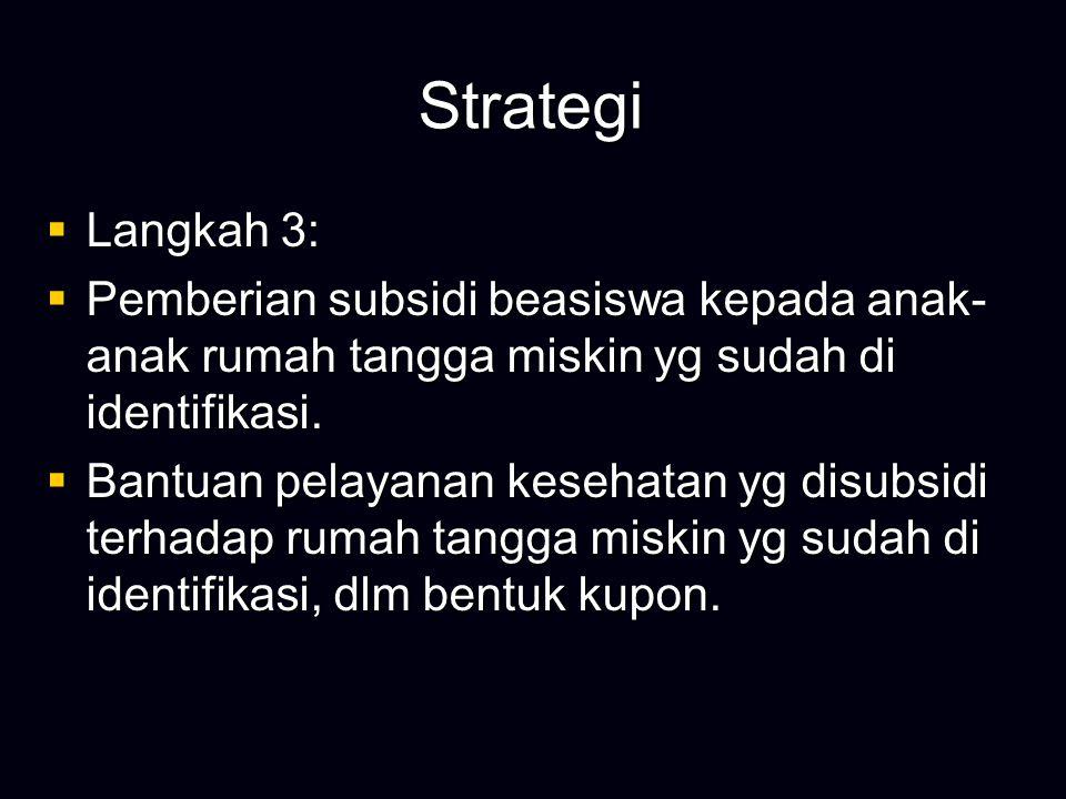 Strategi  Langkah 3:  Pemberian subsidi beasiswa kepada anak- anak rumah tangga miskin yg sudah di identifikasi.  Bantuan pelayanan kesehatan yg di