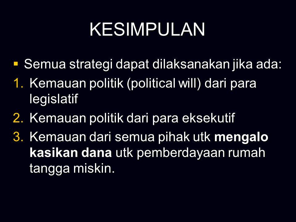 KESIMPULAN  Semua strategi dapat dilaksanakan jika ada: 1.Kemauan politik (political will) dari para legislatif 2.Kemauan politik dari para eksekutif