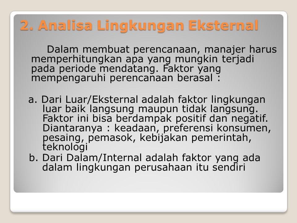 2. Analisa Lingkungan Eksternal Dalam membuat perencanaan, manajer harus memperhitungkan apa yang mungkin terjadi pada periode mendatang. Faktor yang