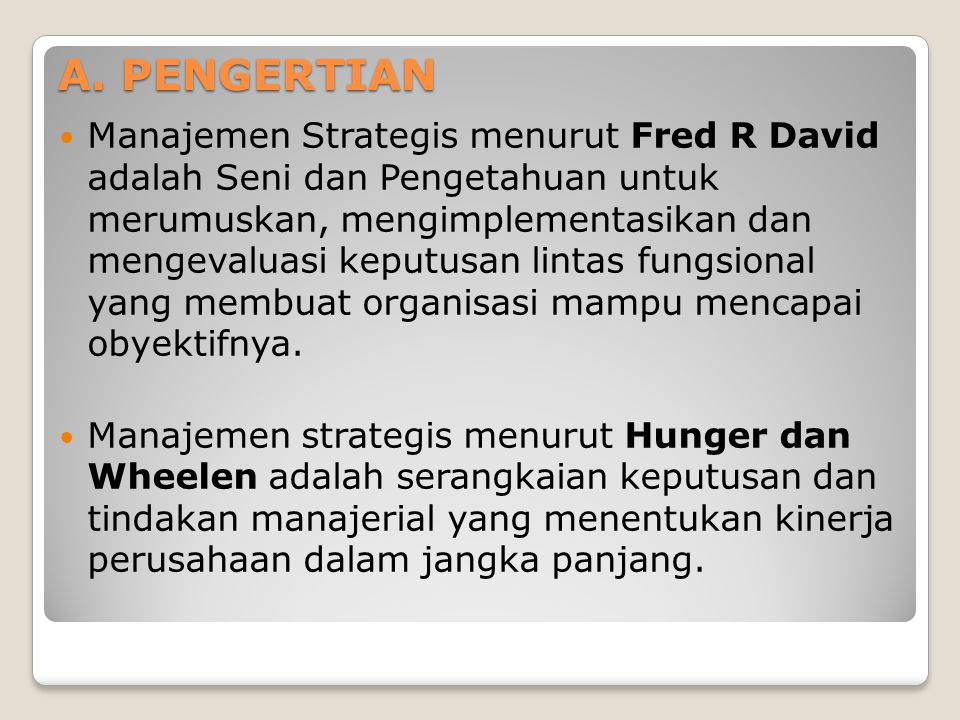 A. PENGERTIAN  Manajemen Strategis menurut Fred R David adalah Seni dan Pengetahuan untuk merumuskan, mengimplementasikan dan mengevaluasi keputusan