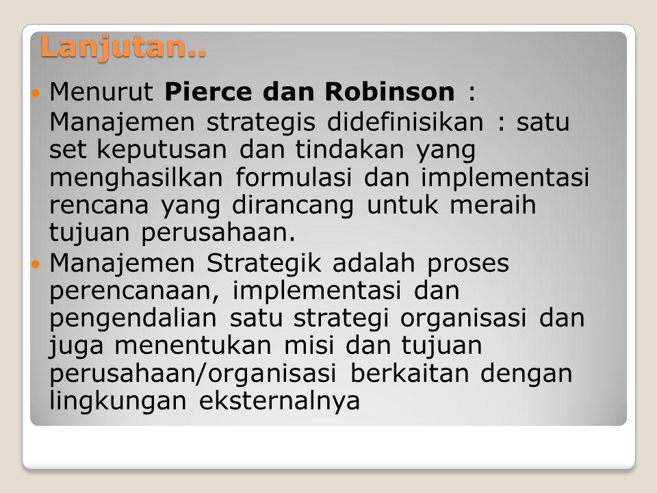 Lanjutan..  Menurut Pierce dan Robinson : Manajemen strategis didefinisikan : satu set keputusan dan tindakan yang menghasilkan formulasi dan impleme