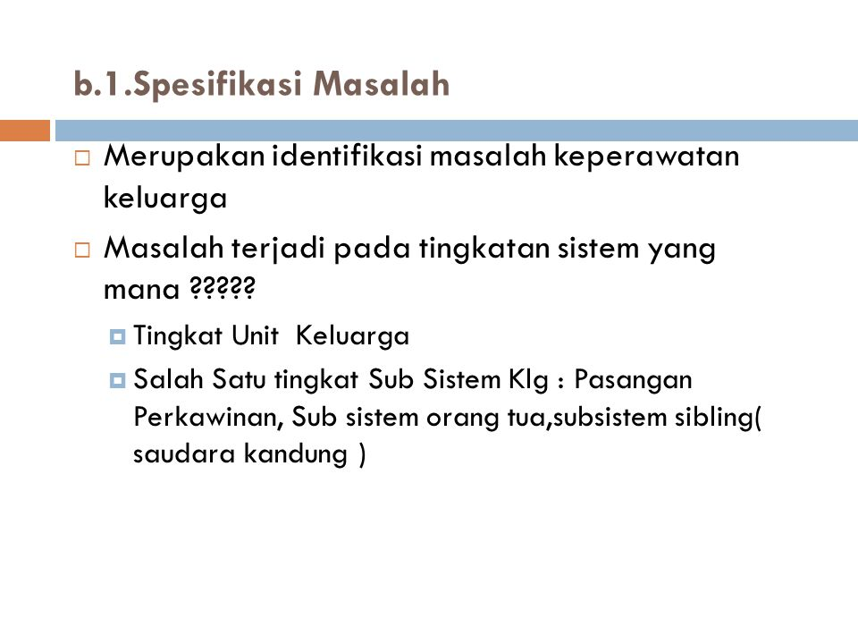 b.1.Spesifikasi Masalah  Merupakan identifikasi masalah keperawatan keluarga  Masalah terjadi pada tingkatan sistem yang mana ?????  Tingkat Unit K