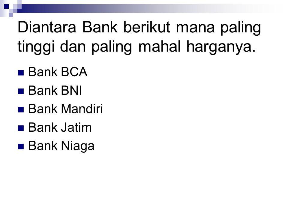 Diantara Bank berikut mana paling tinggi dan paling mahal harganya.  Bank BCA  Bank BNI  Bank Mandiri  Bank Jatim  Bank Niaga