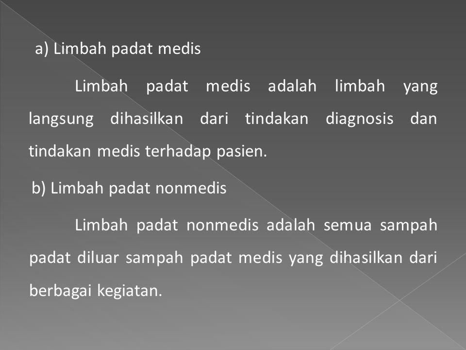a) Limbah padat medis Limbah padat medis adalah limbah yang langsung dihasilkan dari tindakan diagnosis dan tindakan medis terhadap pasien.