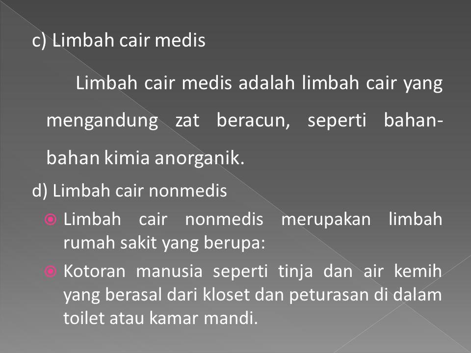 c) Limbah cair medis Limbah cair medis adalah limbah cair yang mengandung zat beracun, seperti bahan- bahan kimia anorganik.