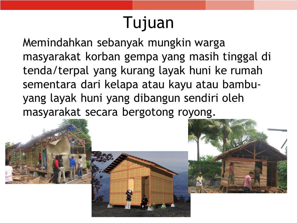 Tujuan Memindahkan sebanyak mungkin warga masyarakat korban gempa yang masih tinggal di tenda/terpal yang kurang layak huni ke rumah sementara dari ke