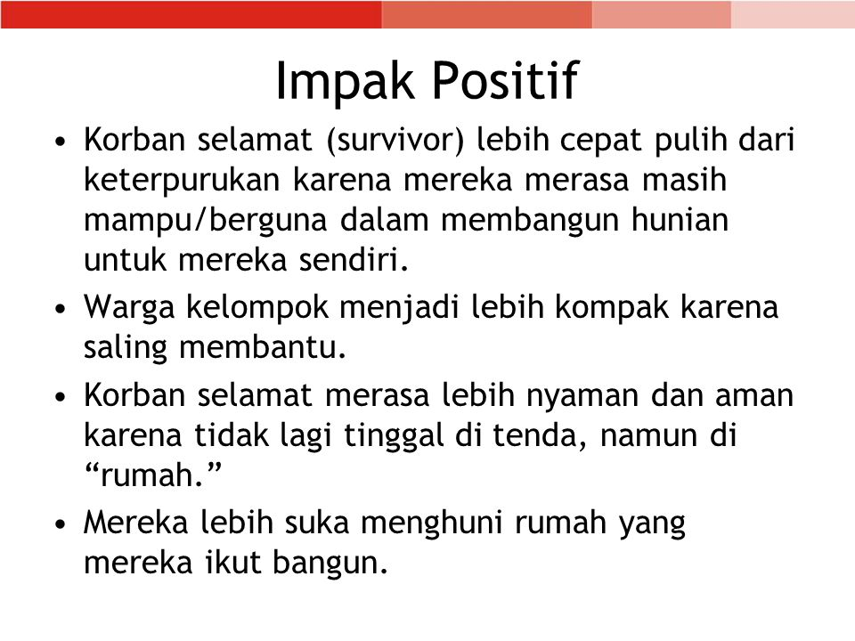 Impak Positif •Korban selamat (survivor) lebih cepat pulih dari keterpurukan karena mereka merasa masih mampu/berguna dalam membangun hunian untuk mereka sendiri.